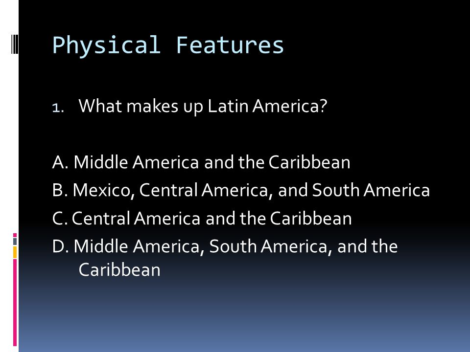 Physical Features 1. What makes up Latin America.