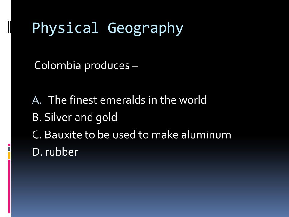 Physical Geography Colombia produces – A. The finest emeralds in the world B.