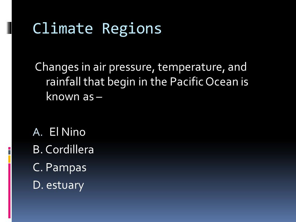 Climate Regions Changes in air pressure, temperature, and rainfall that begin in the Pacific Ocean is known as – A.