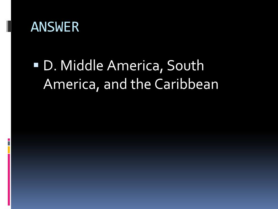 ANSWER  D. Middle America, South America, and the Caribbean