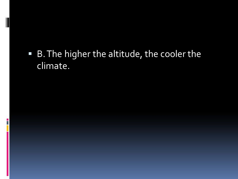  B. The higher the altitude, the cooler the climate.