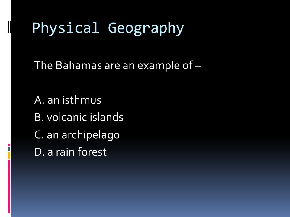 Physical Geography The Bahamas are an example of – A.