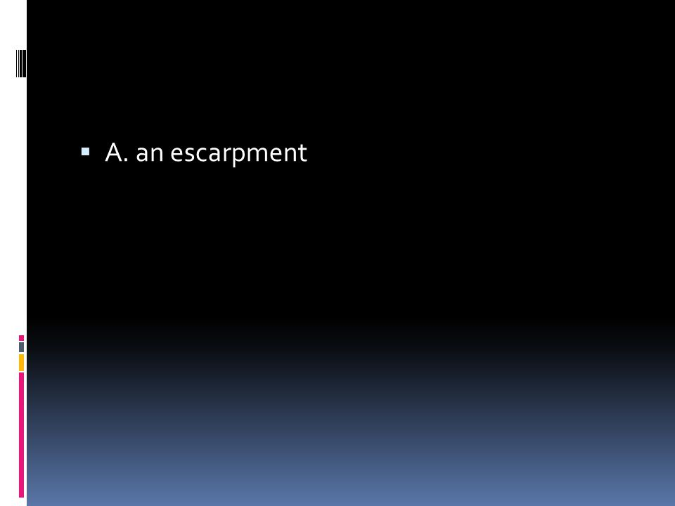  A. an escarpment