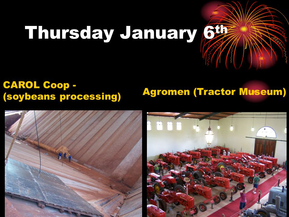 Thursday January 6 th Agromen (Tractor Museum) CAROL Coop - (soybeans processing)