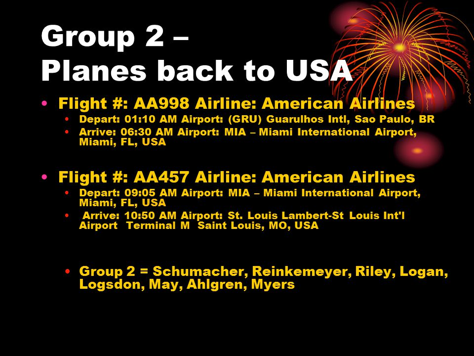 Group 2 – Planes back to USA Flight #: AA998 Airline: American Airlines Depart: 01:10 AM Airport: (GRU) Guarulhos Intl, Sao Paulo, BR Arrive: 06:30 AM Airport: MIA – Miami International Airport, Miami, FL, USA Flight #: AA457 Airline: American Airlines Depart: 09:05 AM Airport: MIA – Miami International Airport, Miami, FL, USA Arrive: 10:50 AM Airport: St.