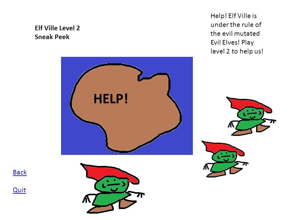 Elf Ville Level 2 Sneak Peek Help! Elf Ville is under the rule of the evil mutated Evil Elves! Play level 2 to help us! HELP! Back Quit