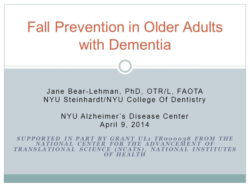Jane Bear-Lehman, PhD, OTR/L, FAOTA NYU Steinhardt/NYU College Of Dentistry NYU Alzheimer's Disease Center April 9, 2014 SUPPORTED IN PART BY GRANT UL1 TR000038 FROM THE NATIONAL CENTER FOR THE ADVANCEMENT OF TRANSLATIONAL SCIENCE (NCATS), NATIONAL INSTITUTES OF HEALTH Fall Prevention in Older Adults with Dementia