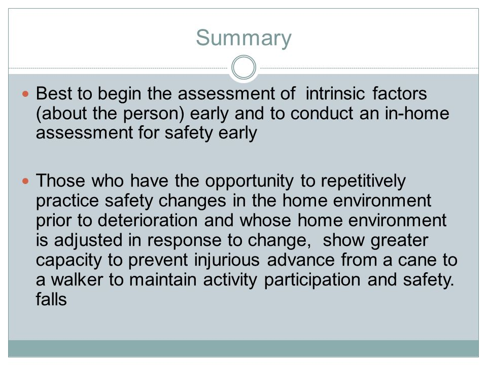 Summary Best to begin the assessment of intrinsic factors (about the person) early and to conduct an in-home assessment for safety early Those who have the opportunity to repetitively practice safety changes in the home environment prior to deterioration and whose home environment is adjusted in response to change, show greater capacity to prevent injurious advance from a cane to a walker to maintain activity participation and safety.