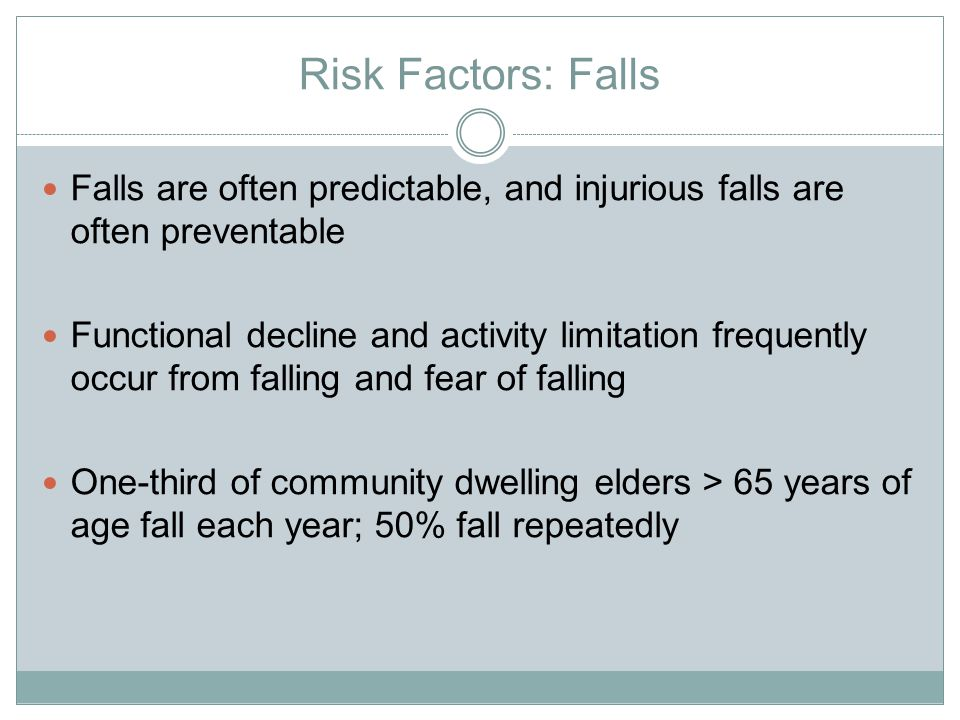 Risk Factors: Falls Falls are often predictable, and injurious falls are often preventable Functional decline and activity limitation frequently occur from falling and fear of falling One-third of community dwelling elders > 65 years of age fall each year; 50% fall repeatedly
