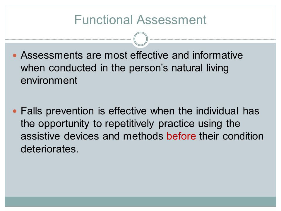Functional Assessment Assessments are most effective and informative when conducted in the person's natural living environment Falls prevention is effective when the individual has the opportunity to repetitively practice using the assistive devices and methods before their condition deteriorates.