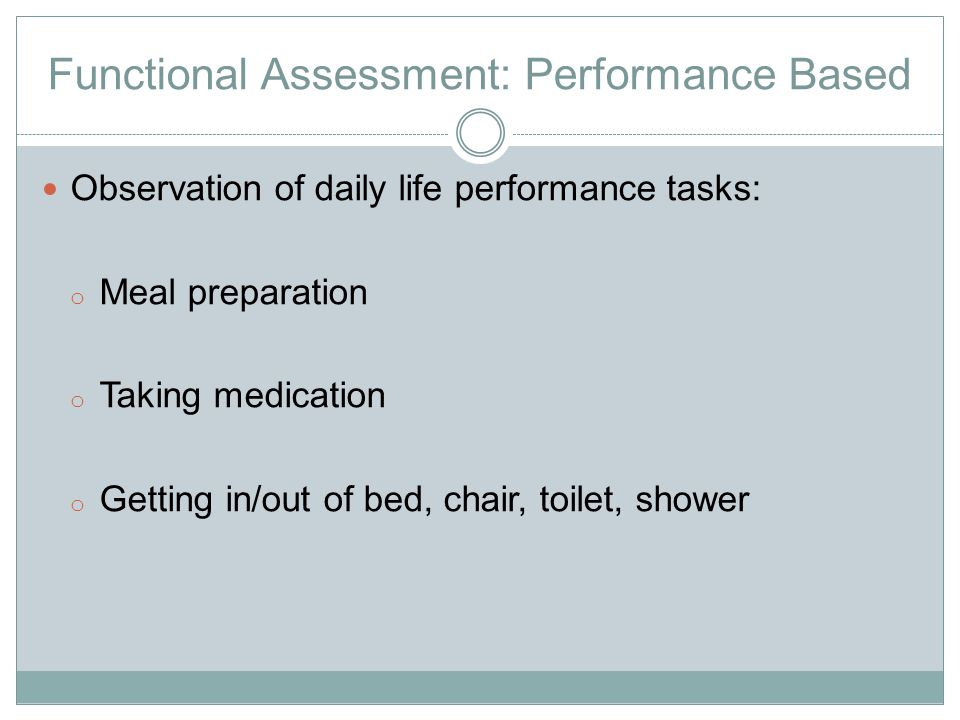 Functional Assessment: Performance Based Observation of daily life performance tasks: o Meal preparation o Taking medication o Getting in/out of bed, chair, toilet, shower