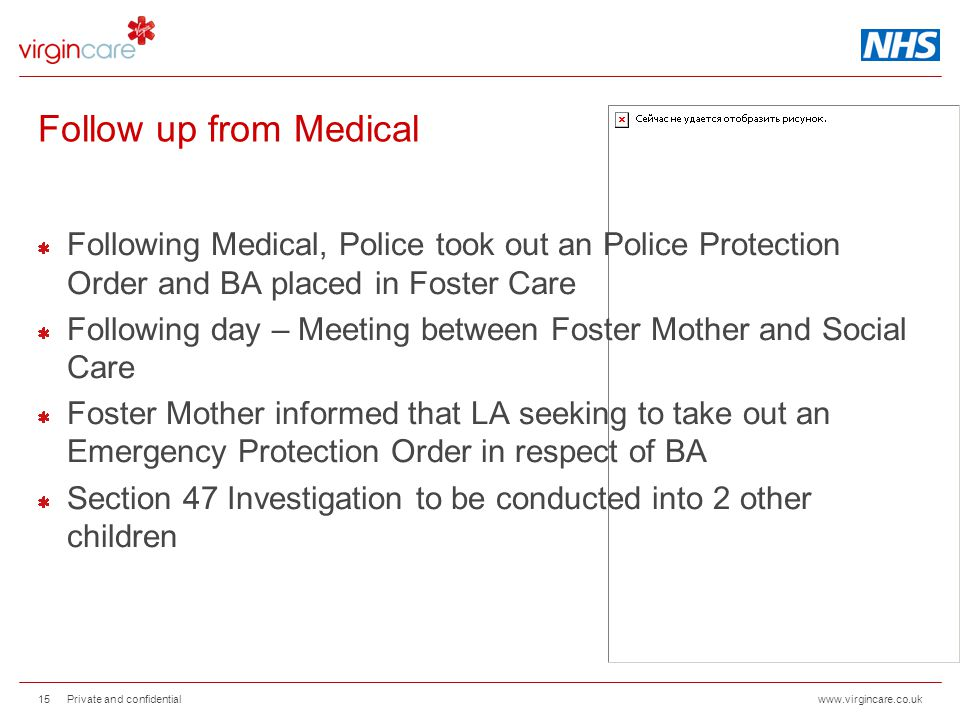 www.virgincare.co.uk Follow up from Medical Following Medical, Police took out an Police Protection Order and BA placed in Foster Care Following day – Meeting between Foster Mother and Social Care Foster Mother informed that LA seeking to take out an Emergency Protection Order in respect of BA Section 47 Investigation to be conducted into 2 other children Private and confidential 15