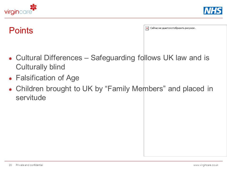 www.virgincare.co.uk Points Cultural Differences – Safeguarding follows UK law and is Culturally blind Falsification of Age Children brought to UK by Family Members and placed in servitude Private and confidential 20