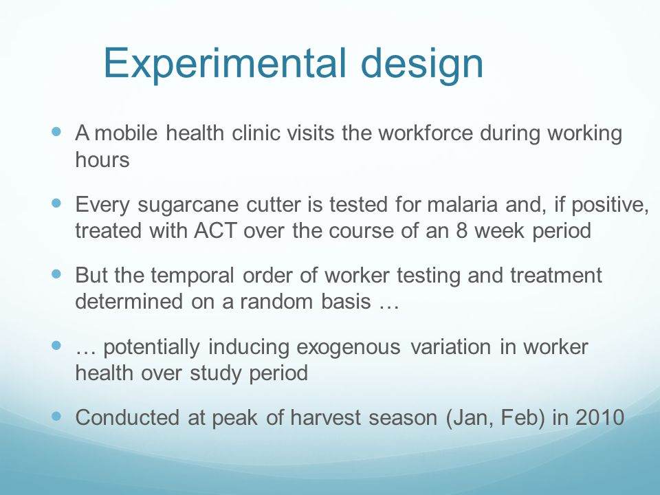 Experimental design A mobile health clinic visits the workforce during working hours Every sugarcane cutter is tested for malaria and, if positive, treated with ACT over the course of an 8 week period But the temporal order of worker testing and treatment determined on a random basis … … potentially inducing exogenous variation in worker health over study period Conducted at peak of harvest season (Jan, Feb) in 2010