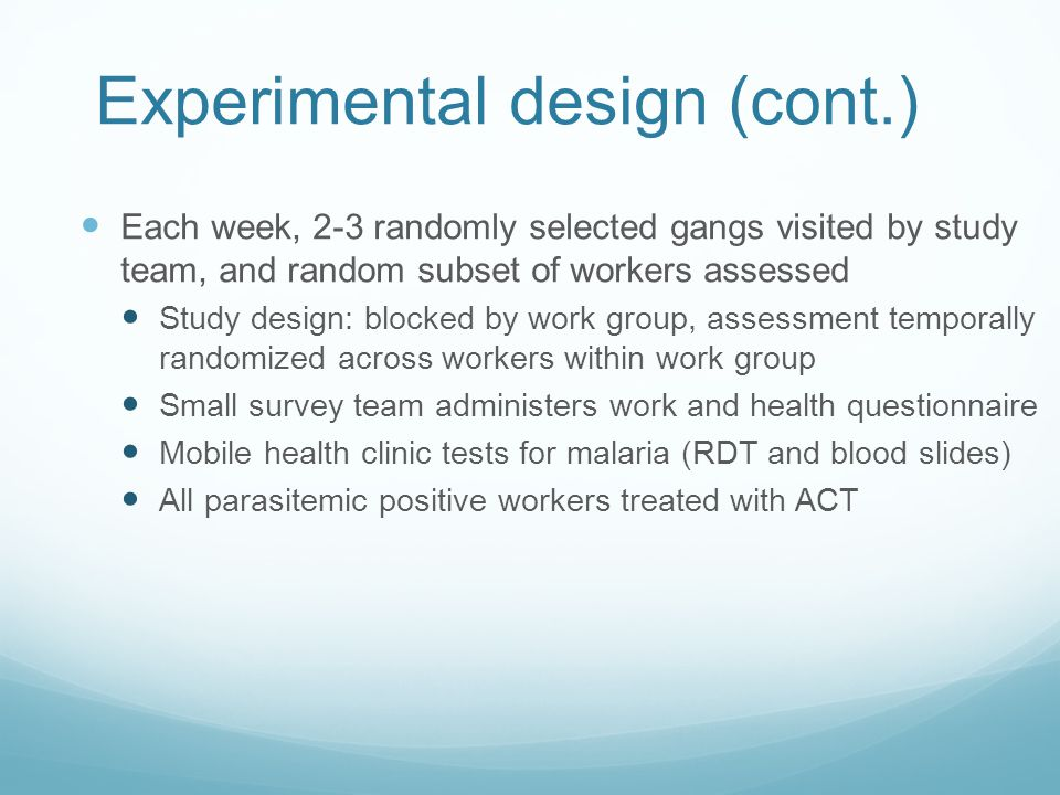 Experimental design (cont.) Each week, 2-3 randomly selected gangs visited by study team, and random subset of workers assessed Study design: blocked by work group, assessment temporally randomized across workers within work group Small survey team administers work and health questionnaire Mobile health clinic tests for malaria (RDT and blood slides) All parasitemic positive workers treated with ACT
