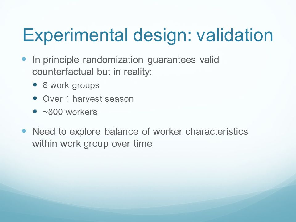 Experimental design: validation In principle randomization guarantees valid counterfactual but in reality: 8 work groups Over 1 harvest season ~800 workers Need to explore balance of worker characteristics within work group over time