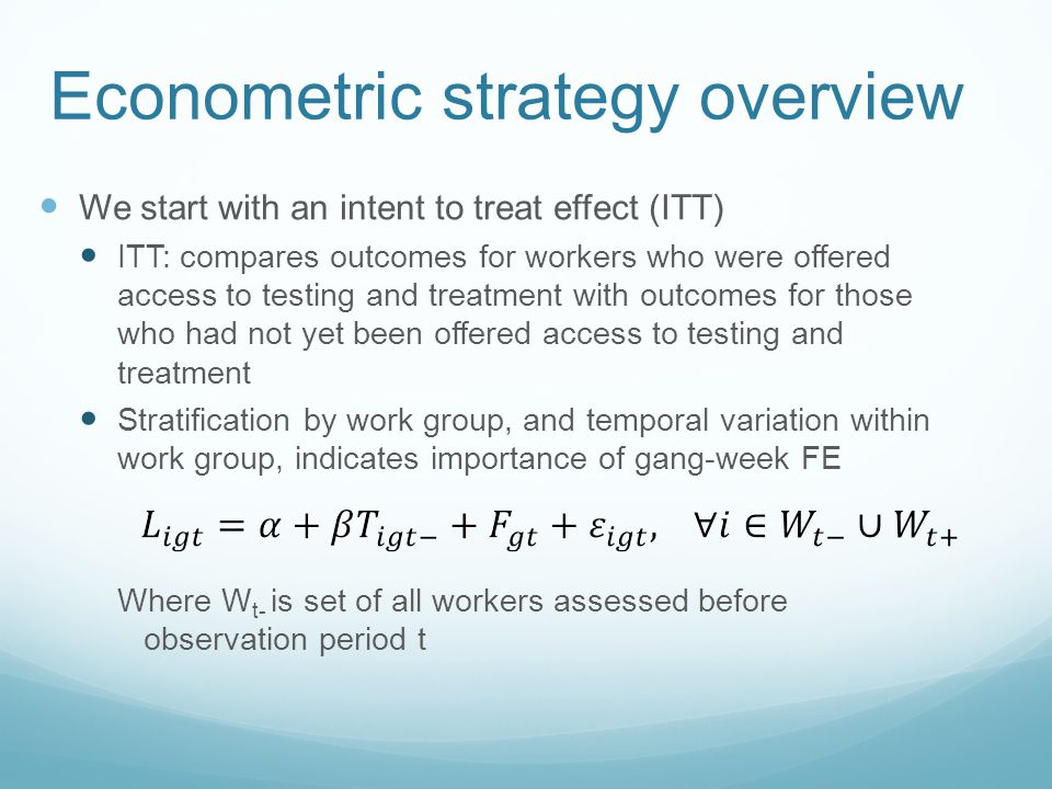 Econometric strategy overview We start with an intent to treat effect (ITT) ITT: compares outcomes for workers who were offered access to testing and