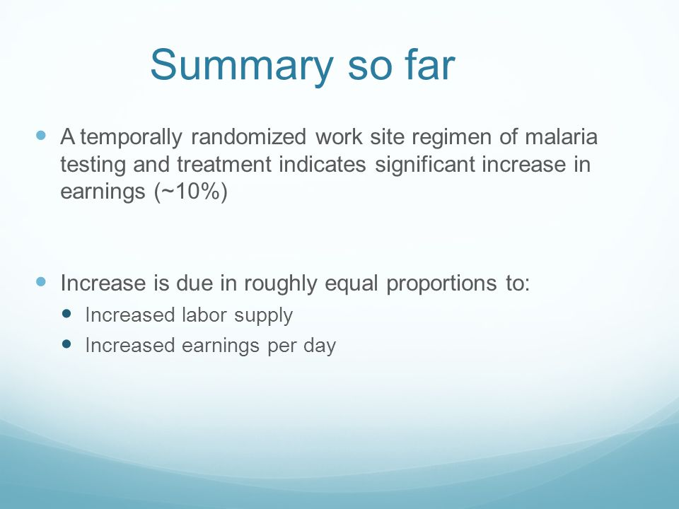 Summary so far A temporally randomized work site regimen of malaria testing and treatment indicates significant increase in earnings (~10%) Increase i