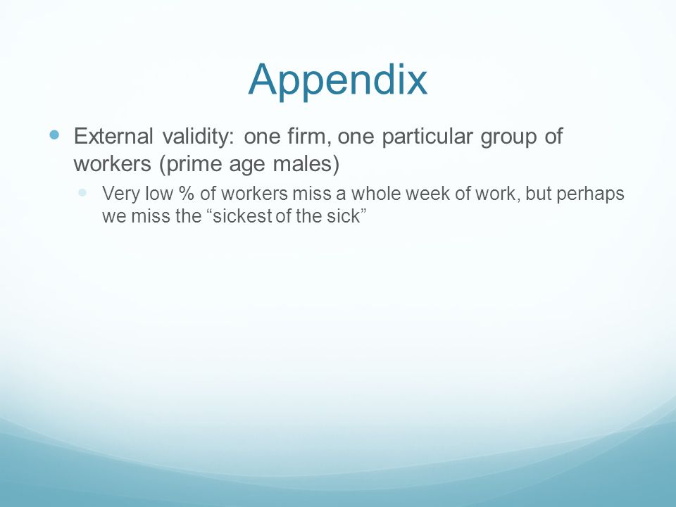 Appendix External validity: one firm, one particular group of workers (prime age males) Very low % of workers miss a whole week of work, but perhaps we miss the sickest of the sick