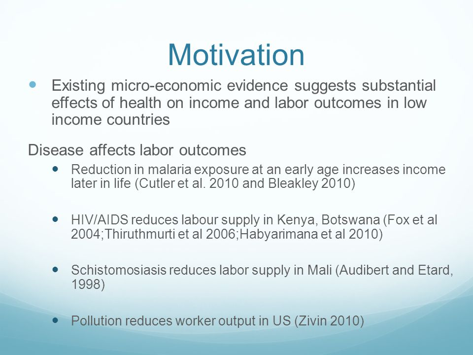 Motivation Existing micro-economic evidence suggests substantial effects of health on income and labor outcomes in low income countries Disease affects labor outcomes Reduction in malaria exposure at an early age increases income later in life (Cutler et al.
