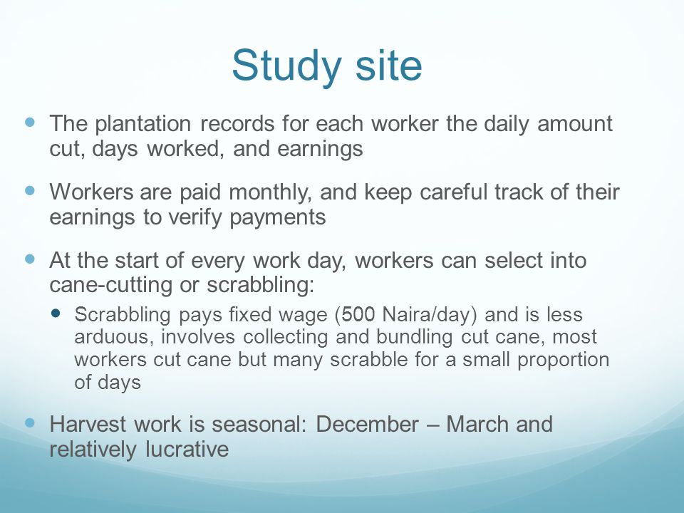 Study site The plantation records for each worker the daily amount cut, days worked, and earnings Workers are paid monthly, and keep careful track of their earnings to verify payments At the start of every work day, workers can select into cane-cutting or scrabbling: Scrabbling pays fixed wage (500 Naira/day) and is less arduous, involves collecting and bundling cut cane, most workers cut cane but many scrabble for a small proportion of days Harvest work is seasonal: December – March and relatively lucrative