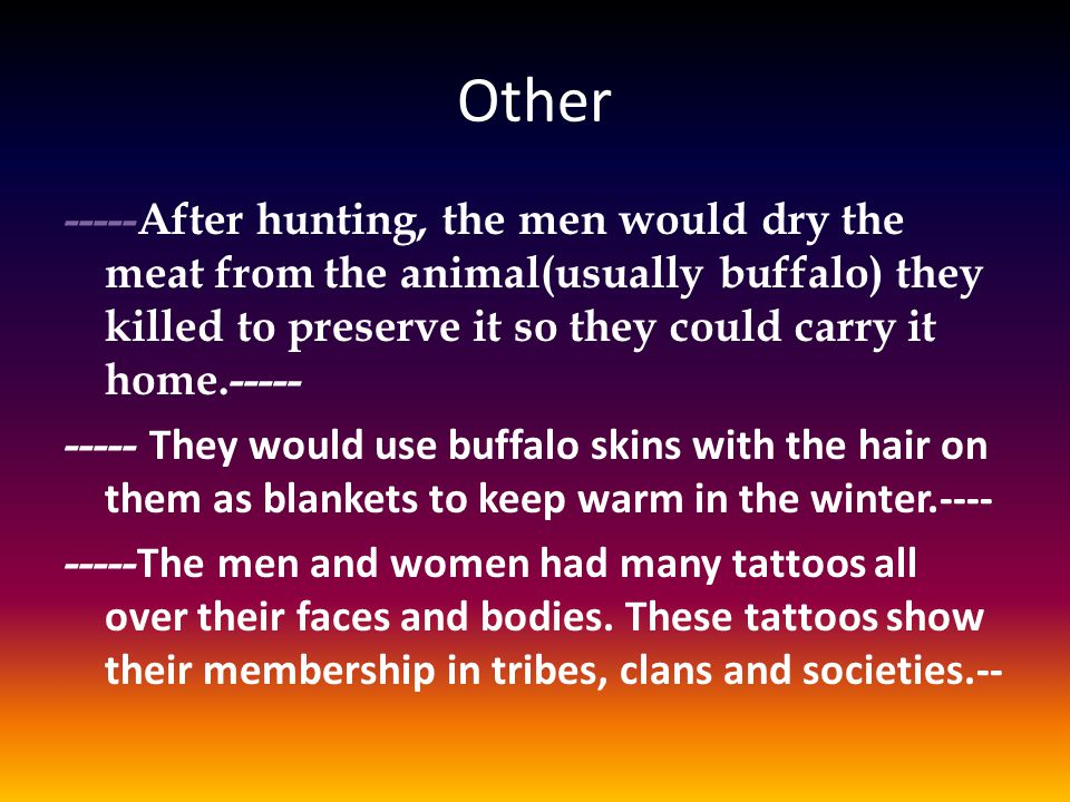 Other -----After hunting, the men would dry the meat from the animal(usually buffalo) they killed to preserve it so they could carry it home.----- ----- They would use buffalo skins with the hair on them as blankets to keep warm in the winter.---- ----- The men and women had many tattoos all over their faces and bodies.