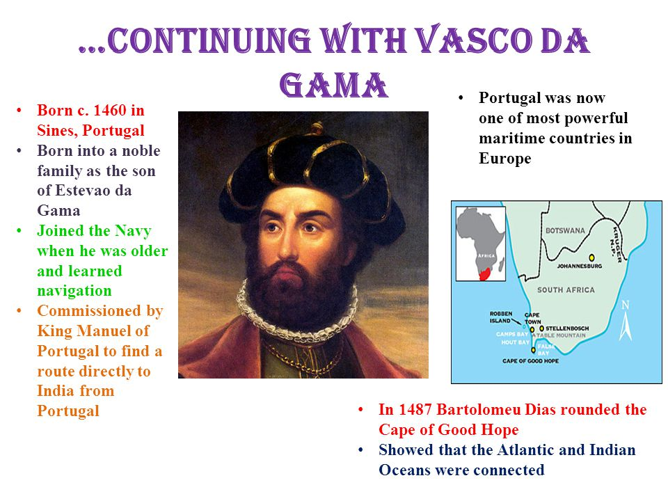 …Continuing with Vasco Da Gama Born c. 1460 in Sines, Portugal Born into a noble family as the son of Estevao da Gama Joined the Navy when he was olde