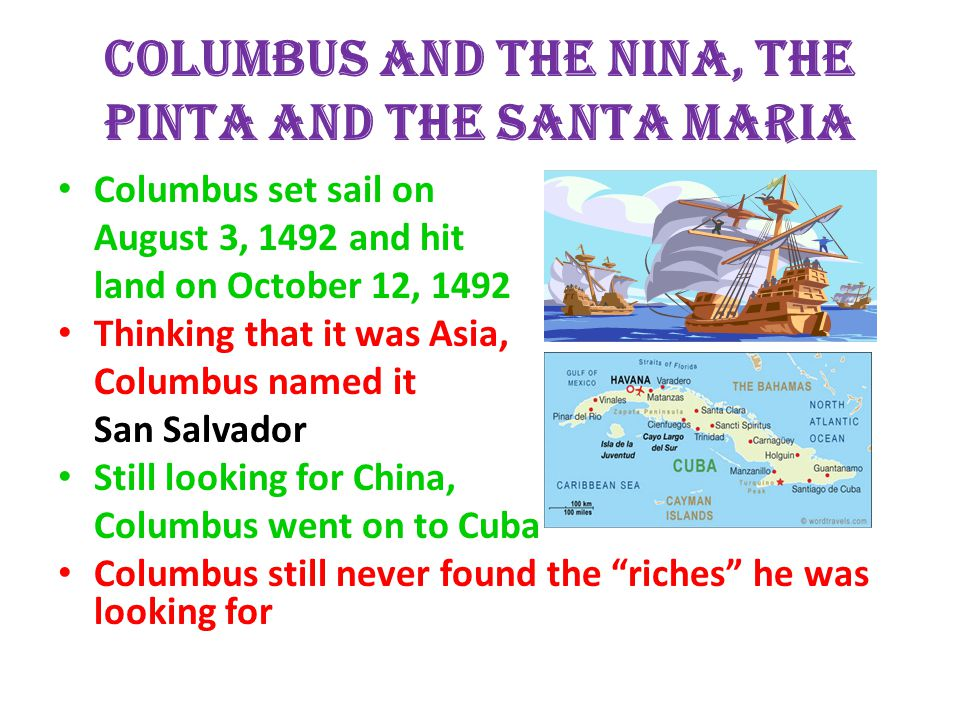 Columbus and the Nina, the Pinta and the Santa Maria Columbus set sail on August 3, 1492 and hit land on October 12, 1492 Thinking that it was Asia, Columbus named it San Salvador Still looking for China, Columbus went on to Cuba Columbus still never found the riches he was looking for