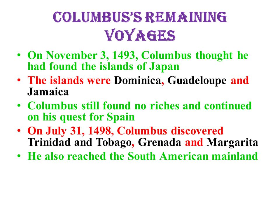 Columbus's Remaining Voyages On November 3, 1493, Columbus thought he had found the islands of Japan The islands were Dominica, Guadeloupe and Jamaica Columbus still found no riches and continued on his quest for Spain On July 31, 1498, Columbus discovered Trinidad and Tobago, Grenada and Margarita He also reached the South American mainland