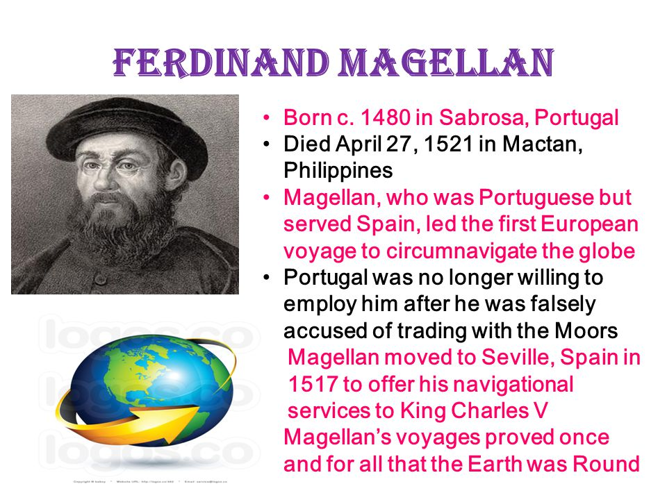 Ferdinand Magellan Born c. 1480 in Sabrosa, Portugal Died April 27, 1521 in Mactan, Philippines Magellan, who was Portuguese but served Spain, led the