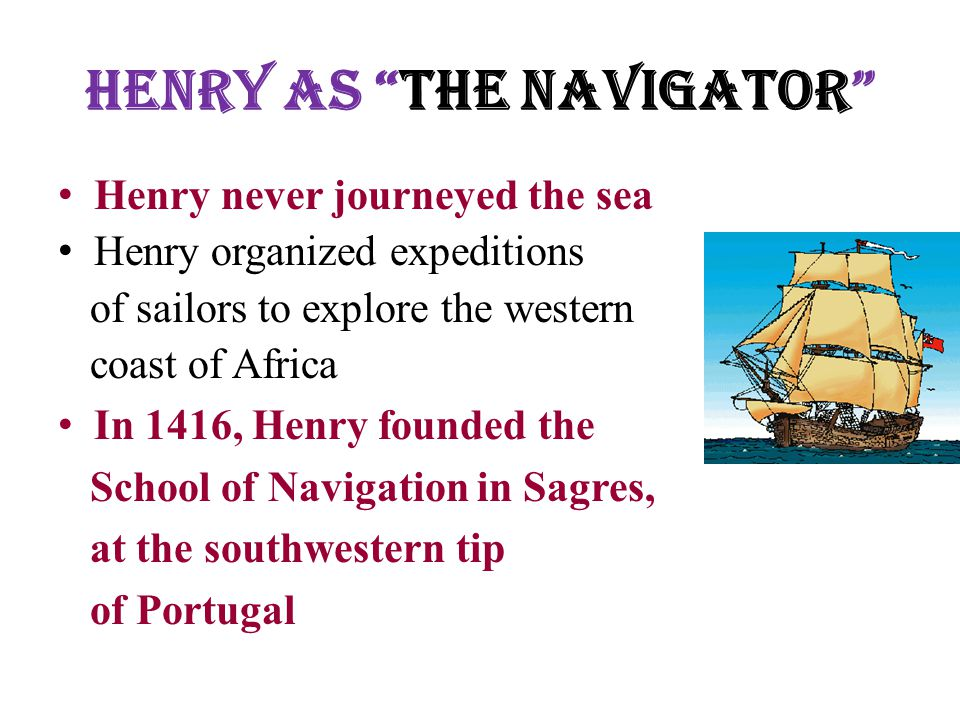 Henry as The Navigator Henry never journeyed the sea Henry organized expeditions of sailors to explore the western coast of Africa In 1416, Henry founded the School of Navigation in Sagres, at the southwestern tip of Portugal