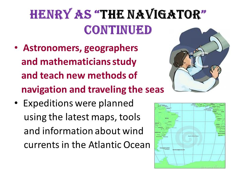 Henry as The Navigator Continued Astronomers, geographers and mathematicians study and teach new methods of navigation and traveling the seas Expeditions were planned using the latest maps, tools and information about wind currents in the Atlantic Ocean