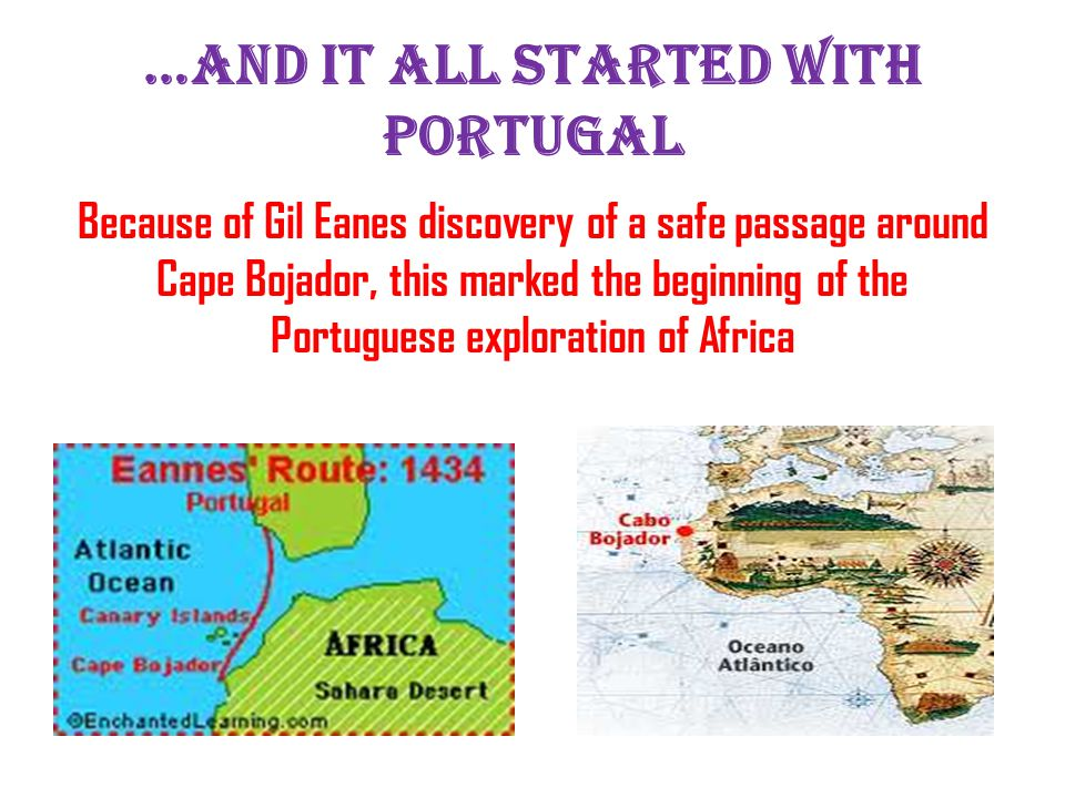 …and it all started with portugal Because of Gil Eanes discovery of a safe passage around Cape Bojador, this marked the beginning of the Portuguese exploration of Africa