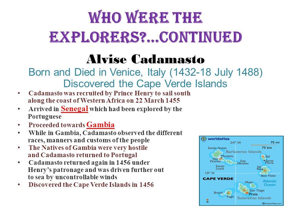 Who Were the Explorers?...Continued Alvise Cadamasto Born and Died in Venice, Italy (1432-18 July 1488) Discovered the Cape Verde Islands Cadamasto wa
