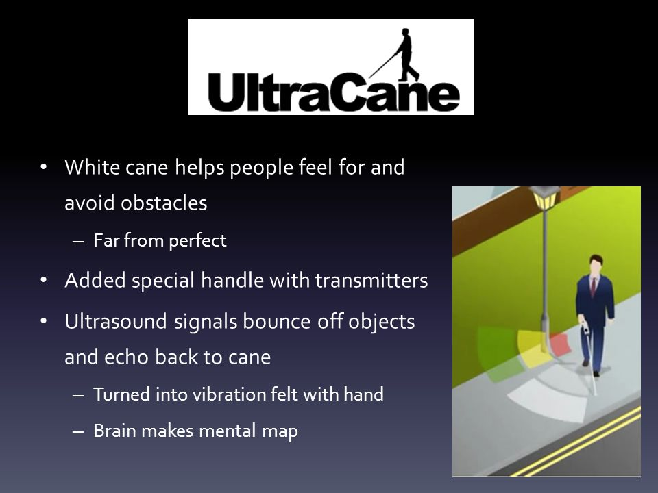 White cane helps people feel for and avoid obstacles – Far from perfect Added special handle with transmitters Ultrasound signals bounce off objects a