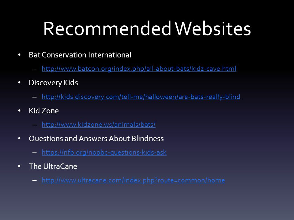 Recommended Websites Bat Conservation International – http://www.batcon.org/index.php/all-about-bats/kidz-cave.html http://www.batcon.org/index.php/all-about-bats/kidz-cave.html Discovery Kids – http://kids.discovery.com/tell-me/halloween/are-bats-really-blind http://kids.discovery.com/tell-me/halloween/are-bats-really-blind Kid Zone – http://www.kidzone.ws/animals/bats/ http://www.kidzone.ws/animals/bats/ Questions and Answers About Blindness – https://nfb.org/nopbc-questions-kids-ask https://nfb.org/nopbc-questions-kids-ask The UltraCane – http://www.ultracane.com/index.php?route=common/home http://www.ultracane.com/index.php?route=common/home