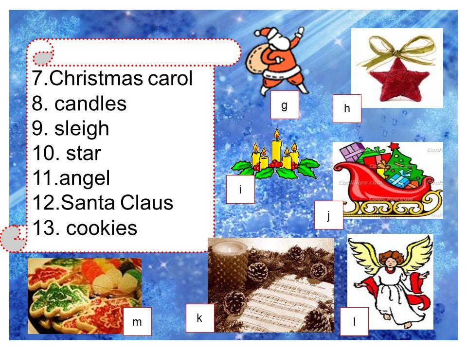 7.Christmas carol 8. candles 9. sleigh 10. star 11.angel 12.Santa Claus 13. cookies g k i l j h m