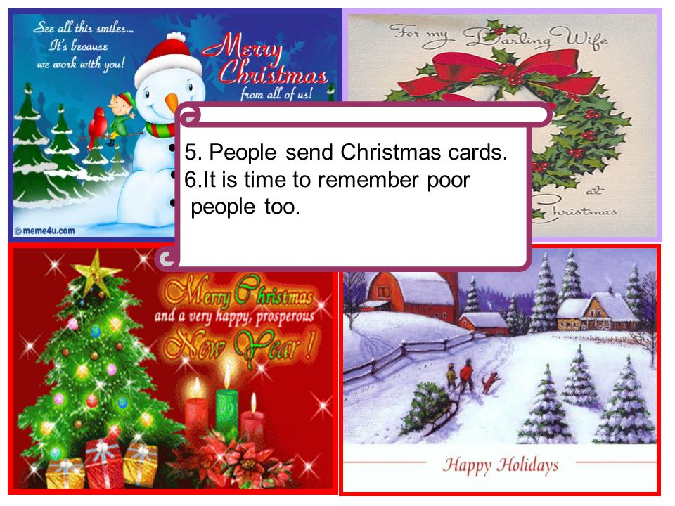5. People send Christmas cards. 6.It is time to remember poor people too.