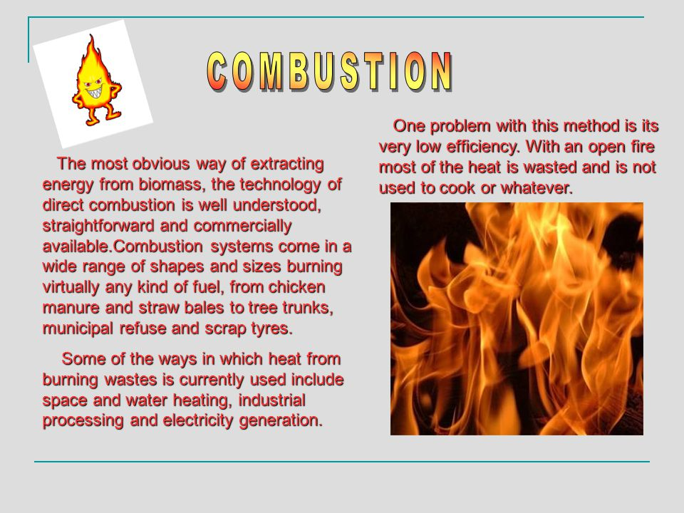 The most obvious way of extracting energy from biomass, the technology of direct combustion is well understood, straightforward and commercially available.Combustion systems come in a wide range of shapes and sizes burning virtually any kind of fuel, from chicken manure and straw bales to tree trunks, municipal refuse and scrap tyres.