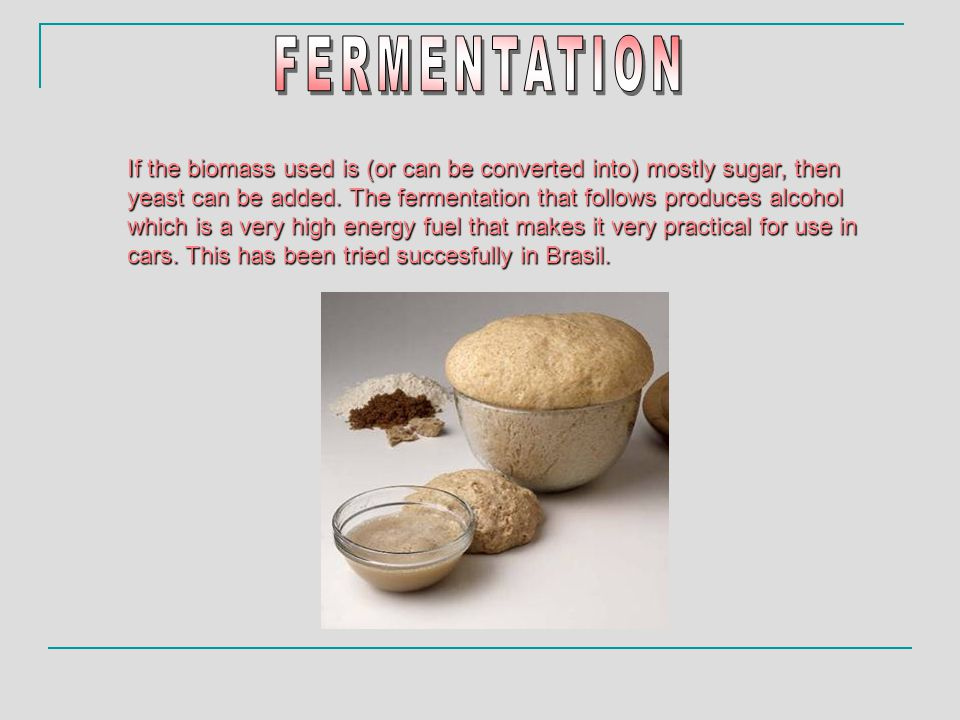 If the biomass used is (or can be converted into) mostly sugar, then yeast can be added. The fermentation that follows produces alcohol which is a ver