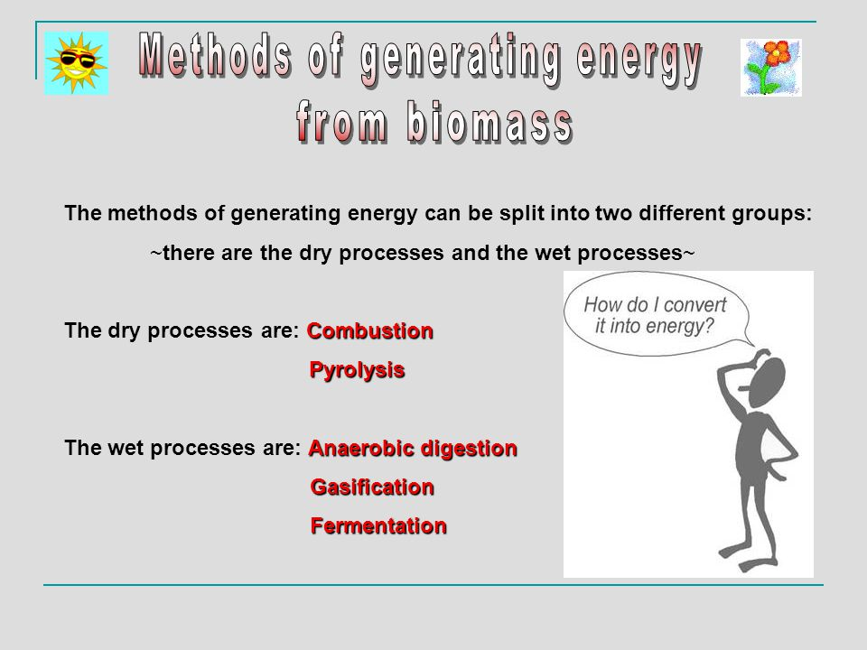 The methods of generating energy can be split into two different groups: ~there are the dry processes and the wet processes~ Combustion The dry processes are: Combustion Pyrolysis Anaerobic digestion The wet processes are: Anaerobic digestion Gasification Gasification Fermentation Fermentation