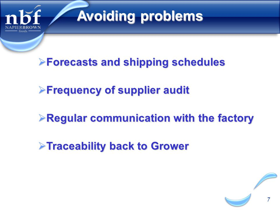 7 Avoiding problems  Forecasts and shipping schedules  Frequency of supplier audit  Regular communication with the factory  Traceability back to Grower