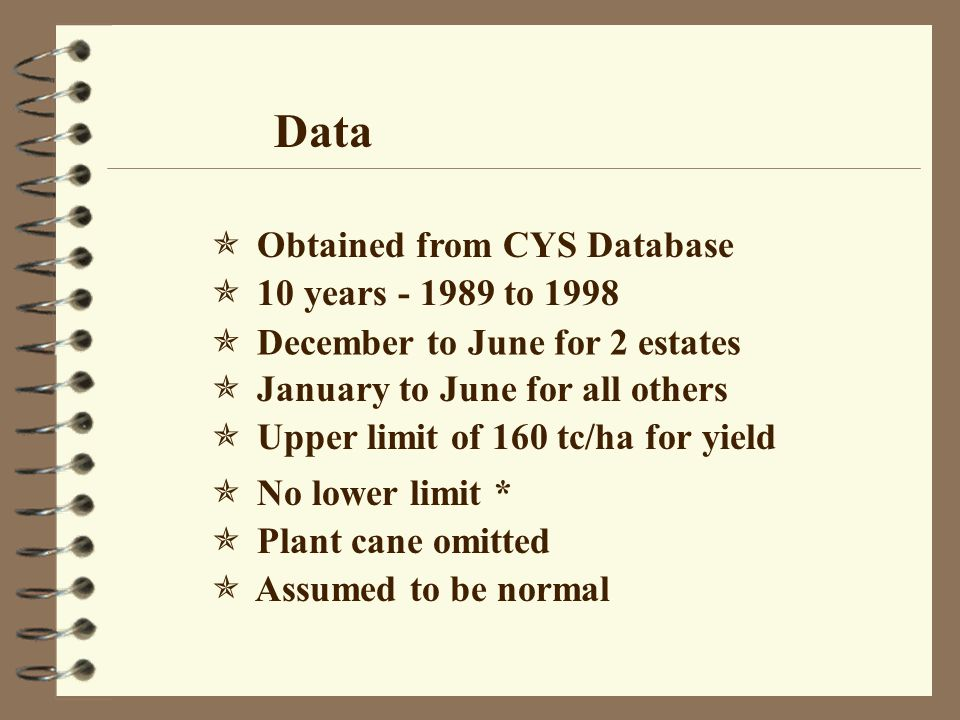 Data  Obtained from CYS Database  December to June for 2 estates  10 years - 1989 to 1998  No lower limit *  Upper limit of 160 tc/ha for yield  January to June for all others  Plant cane omitted  Assumed to be normal