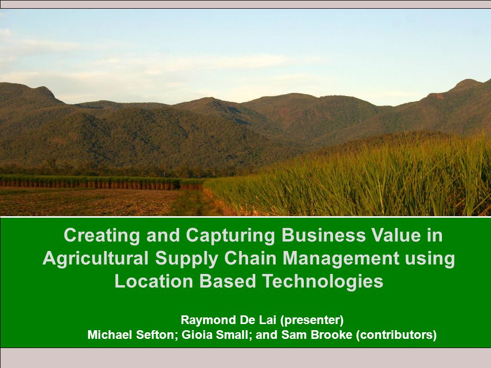 Creating and Capturing Business Value in Agricultural Supply Chain Management using Location Based Technologies Raymond De Lai (presenter) Michael Sefton; Gioia Small; and Sam Brooke (contributors)