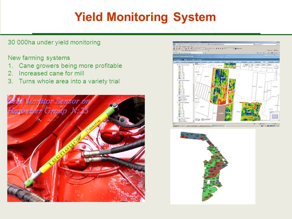 Yield Monitoring System 30 000ha under yield monitoring New farming systems 1.Cane growers being more profitable 2.Increased cane for mill 3.Turns whole area into a variety trial Real time pour rate data for Harvest Performany