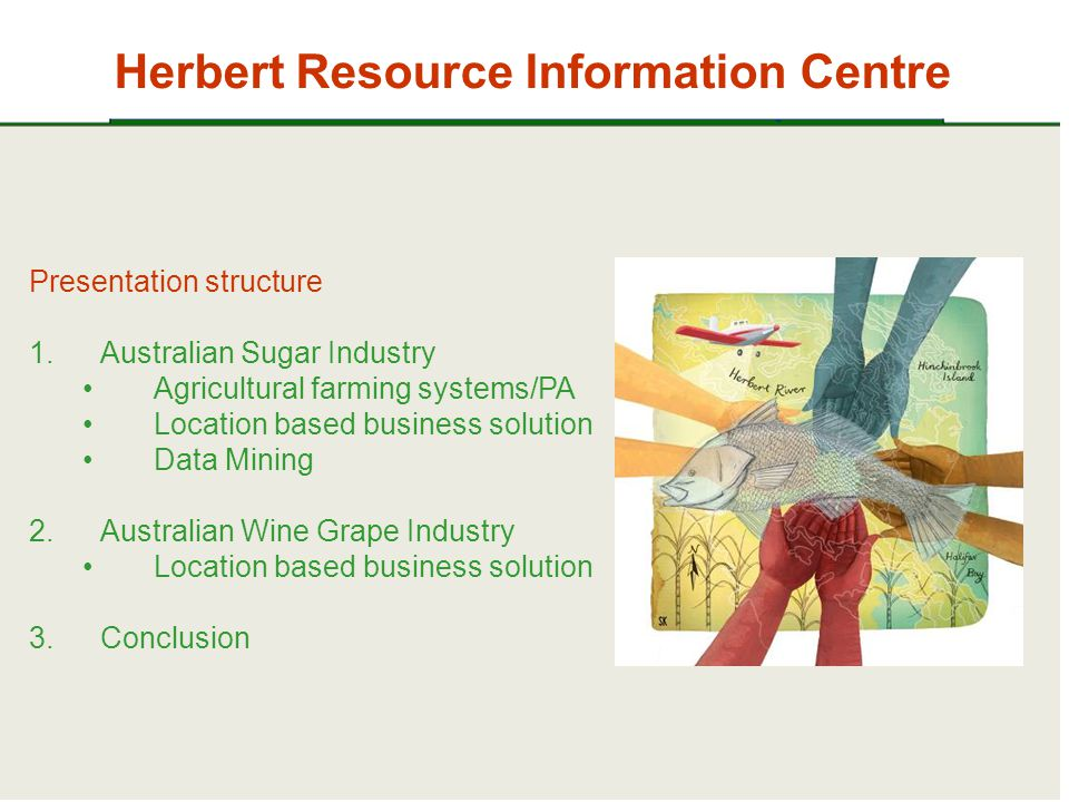 Herbert Resource Information Centre Presentation structure 1.Australian Sugar Industry Agricultural farming systems/PA Location based business solution Data Mining 2.Australian Wine Grape Industry Location based business solution 3.Conclusion