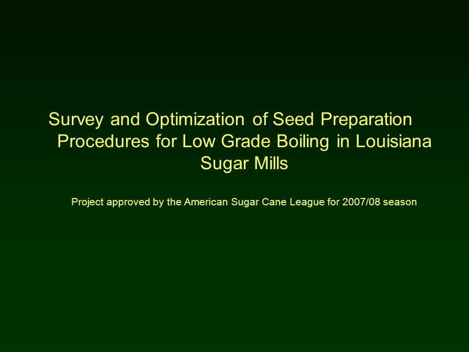 Survey and Optimization of Seed Preparation Procedures for Low Grade Boiling in Louisiana Sugar Mills Project approved by the American Sugar Cane League for 2007/08 season