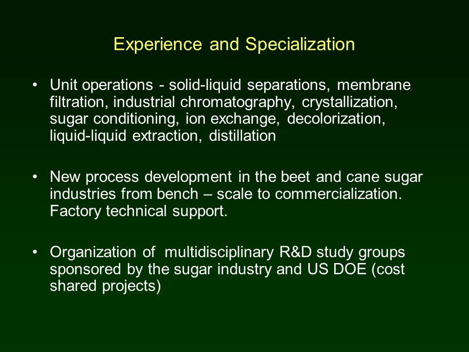 Experience and Specialization Unit operations - solid-liquid separations, membrane filtration, industrial chromatography, crystallization, sugar conditioning, ion exchange, decolorization, liquid-liquid extraction, distillation New process development in the beet and cane sugar industries from bench – scale to commercialization.