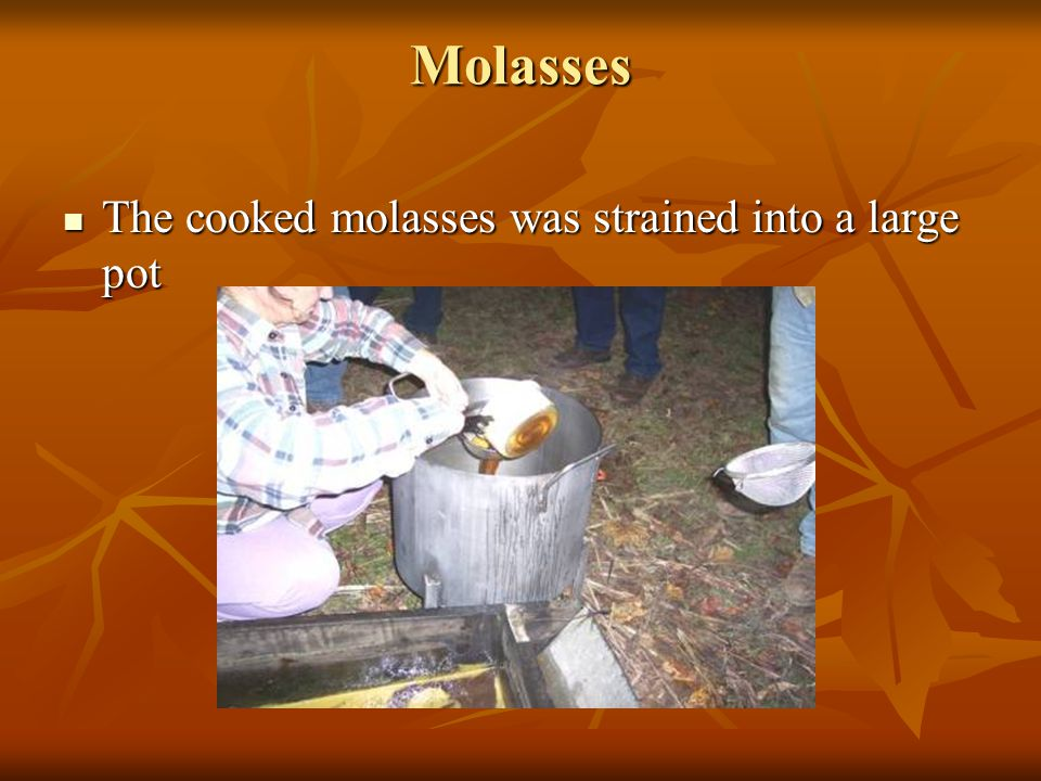 Molasses The pan is removed from the fire when molasses is done The pan is removed from the fire when molasses is done
