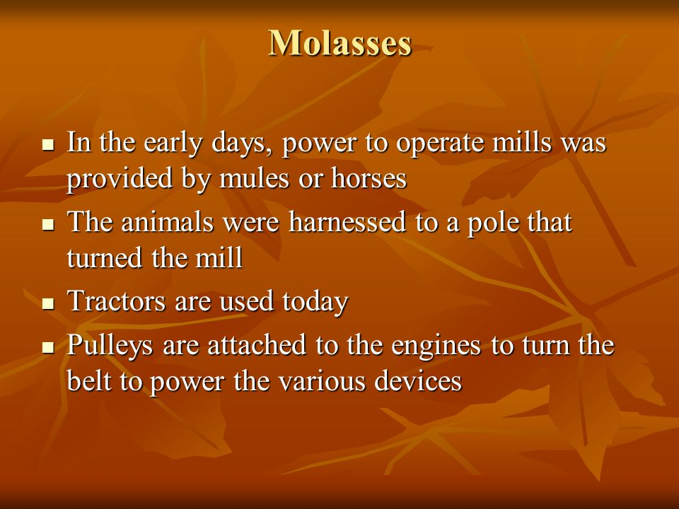 Molasses In the early days, power to operate mills was provided by mules or horses In the early days, power to operate mills was provided by mules or horses The animals were harnessed to a pole that turned the mill The animals were harnessed to a pole that turned the mill Tractors are used today Tractors are used today Pulleys are attached to the engines to turn the belt to power the various devices Pulleys are attached to the engines to turn the belt to power the various devices